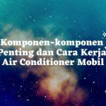 Komponen-komponen Penting dan Cara Kerja Air Conditioner Mobil